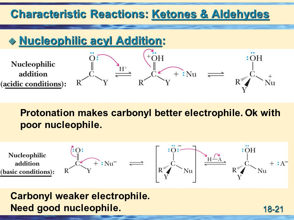 18-21 Characteristic Reactions: Ketones & Aldehydes  Nucleophilic acyl Addition: Protonation makes carbonyl better electrophile. Ok with poor nucleop