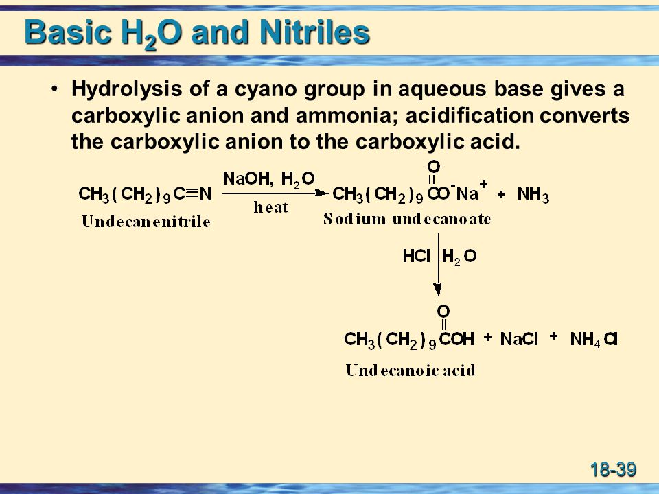 18-39 Basic H 2 O and Nitriles Hydrolysis of a cyano group in aqueous base gives a carboxylic anion and ammonia; acidification converts the carboxylic anion to the carboxylic acid.