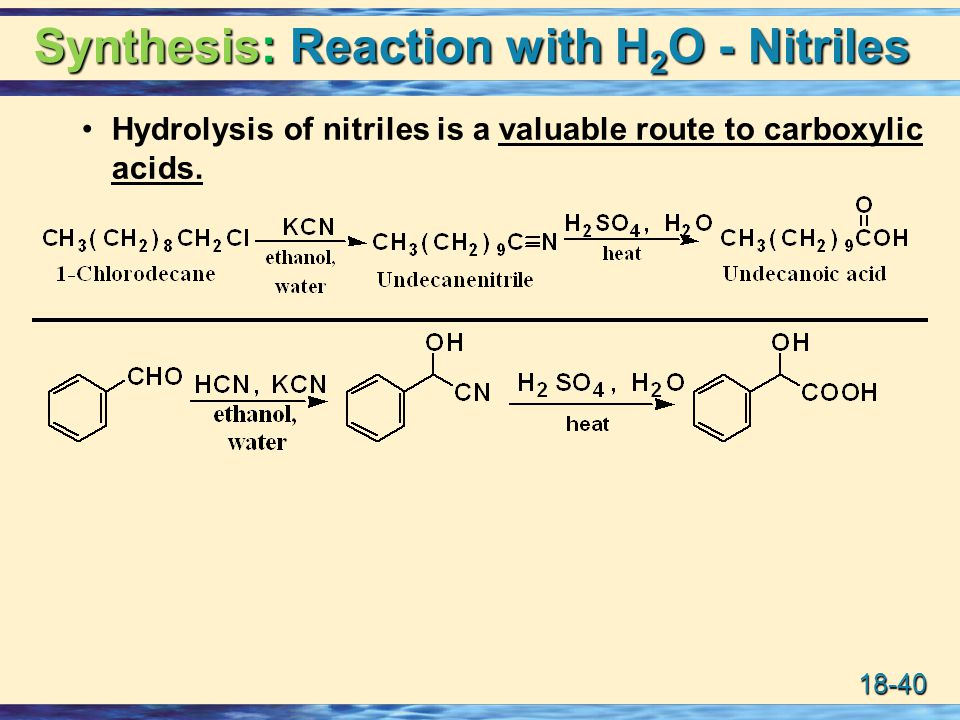 18-40 Synthesis: Reaction with H 2 O - Nitriles Hydrolysis of nitriles is a valuable route to carboxylic acids.
