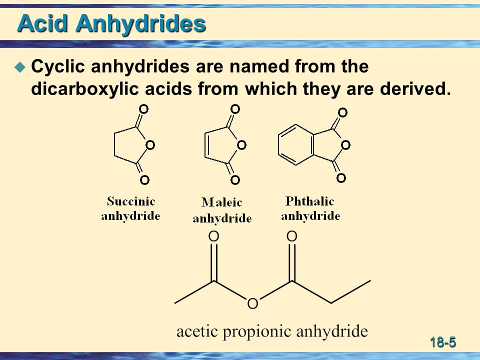 18-5 Acid Anhydrides  Cyclic anhydrides are named from the dicarboxylic acids from which they are derived.