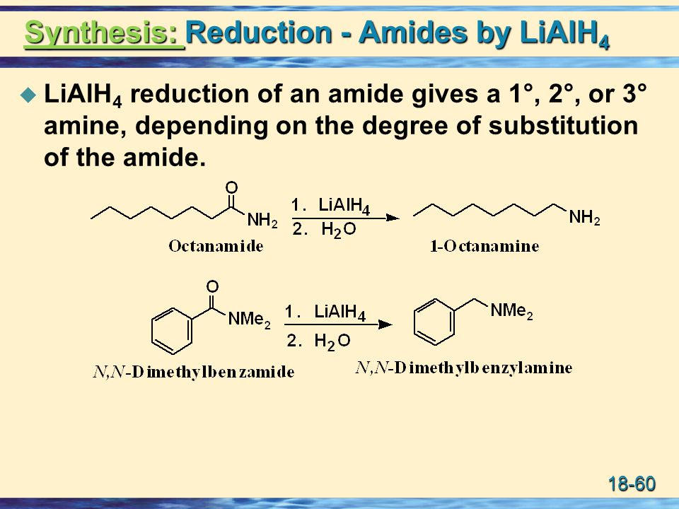 18-60 Synthesis: Reduction - Amides by LiAlH 4  LiAlH 4 reduction of an amide gives a 1°, 2°, or 3° amine, depending on the degree of substitution of