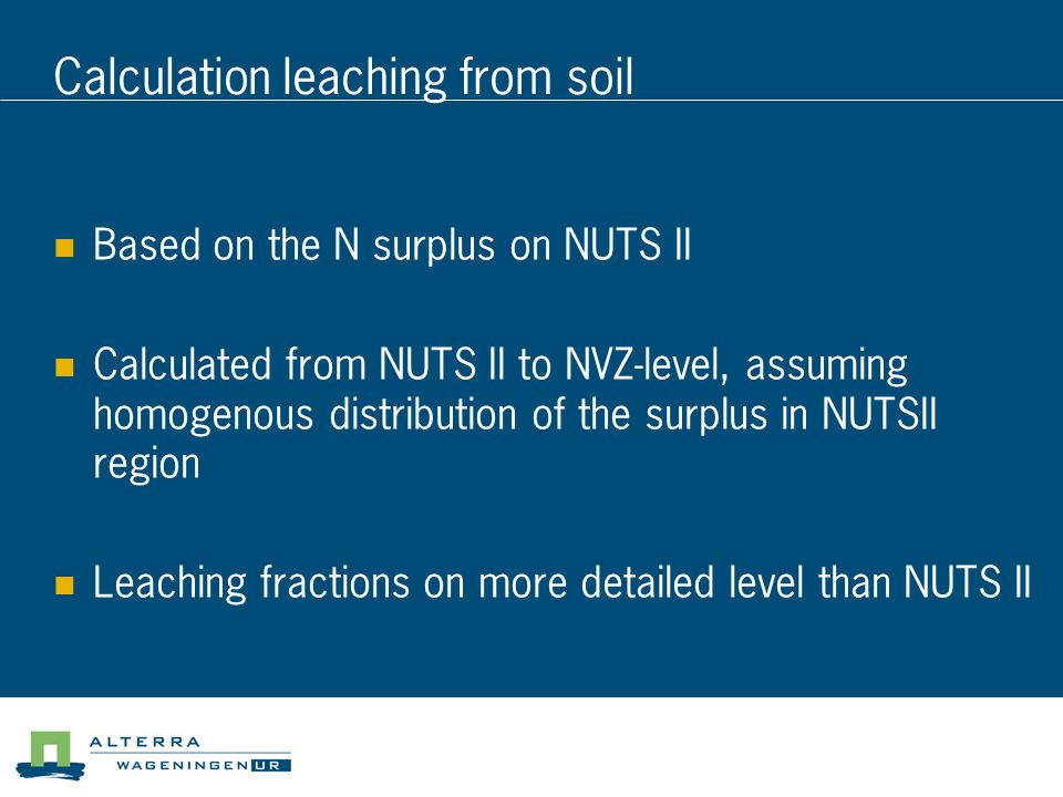 Calculation leaching from soil Based on the N surplus on NUTS II Calculated from NUTS II to NVZ-level, assuming homogenous distribution of the surplus in NUTSII region Leaching fractions on more detailed level than NUTS II