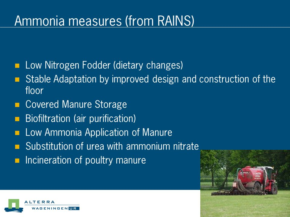 Ammonia measures (from RAINS) Low Nitrogen Fodder (dietary changes) Stable Adaptation by improved design and construction of the floor Covered Manure Storage Biofiltration (air purification) Low Ammonia Application of Manure Substitution of urea with ammonium nitrate Incineration of poultry manure