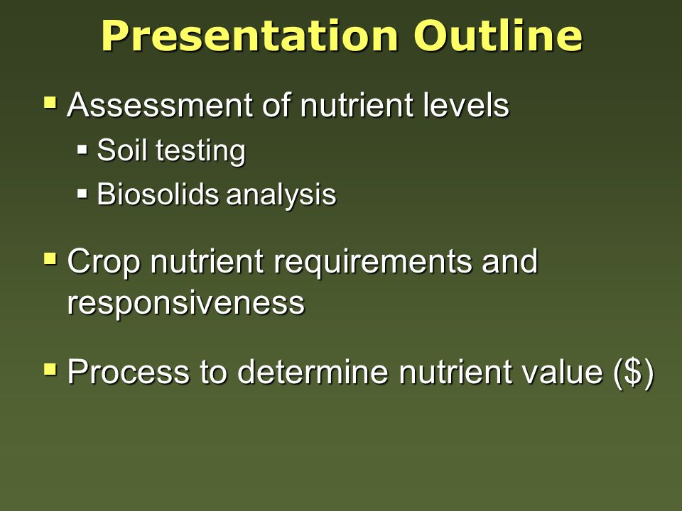 Presentation Outline  Assessment of nutrient levels  Soil testing  Biosolids analysis  Crop nutrient requirements and responsiveness  Process to determine nutrient value ($)