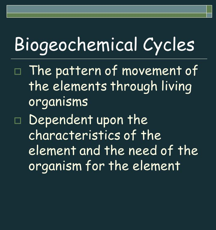 Biogeochemical Cycles  The pattern of movement of the elements through living organisms  Dependent upon the characteristics of the element and the need of the organism for the element