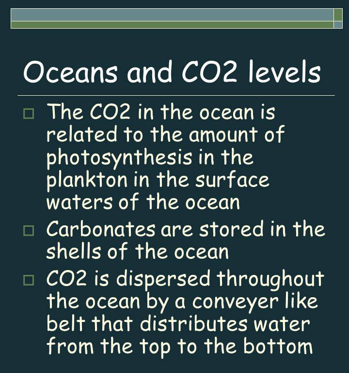 Oceans and CO2 levels  The CO2 in the ocean is related to the amount of photosynthesis in the plankton in the surface waters of the ocean  Carbonates are stored in the shells of the ocean  CO2 is dispersed throughout the ocean by a conveyer like belt that distributes water from the top to the bottom