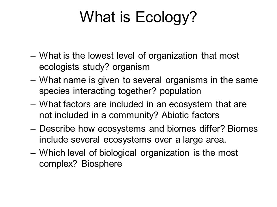 Levels of Organization Ecologist study organisms ranging from the various levels of organization: –Species –Population –Community –Ecosystem –Biome –Biosphere