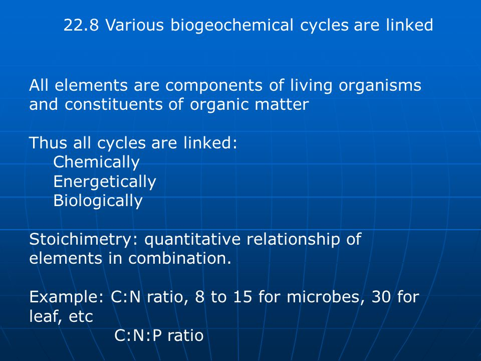 22.8 Various biogeochemical cycles are linked All elements are components of living organisms and constituents of organic matter Thus all cycles are linked: Chemically Energetically Biologically Stoichimetry: quantitative relationship of elements in combination.