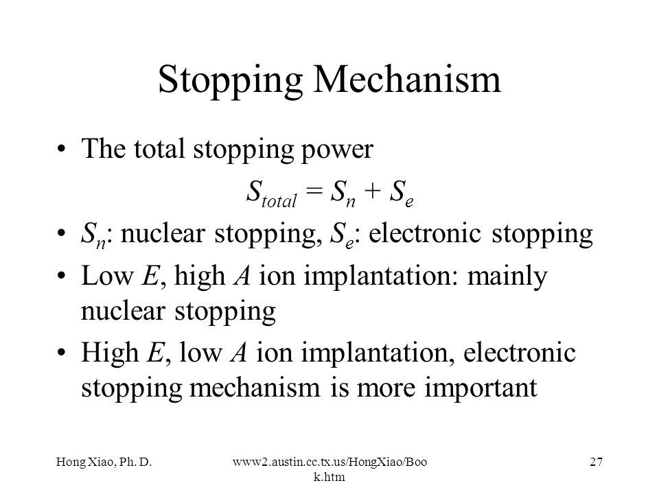 Hong Xiao, Ph. D.www2.austin.cc.tx.us/HongXiao/Boo k.htm 26 Two Stopping Mechanism Nuclear stopping –Collision with nuclei of the lattice atoms –Scatt