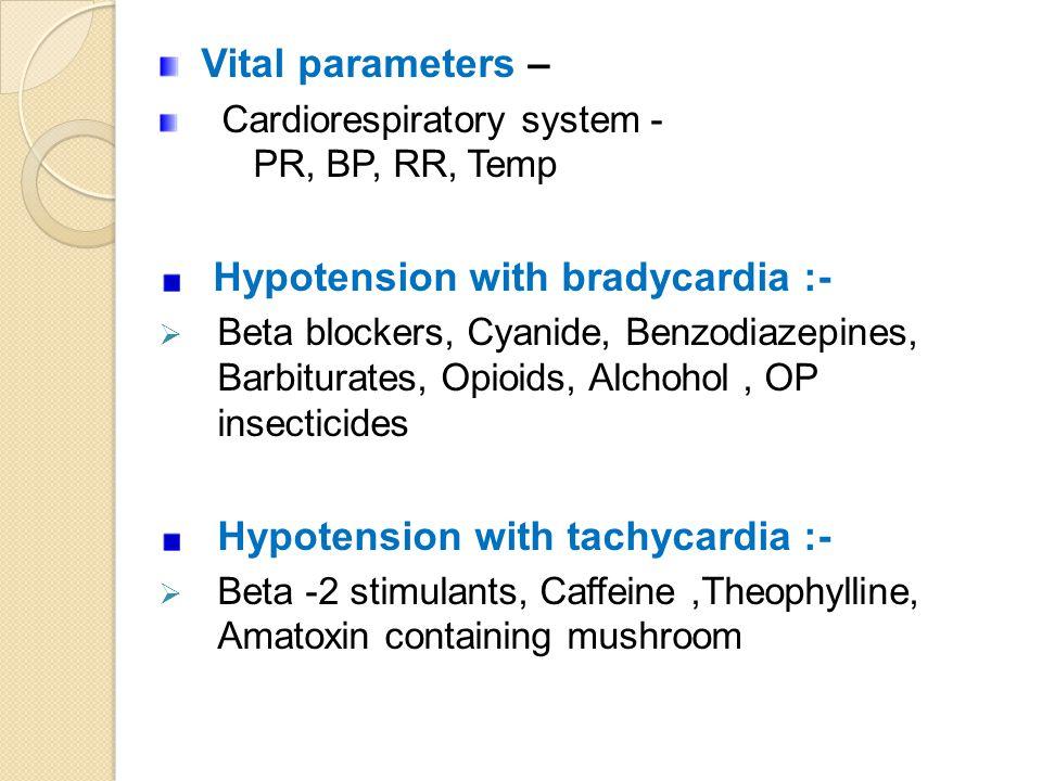 Vital parameters – Cardiorespiratory system - PR, BP, RR, Temp Hypotension with bradycardia :-  Beta blockers, Cyanide, Benzodiazepines, Barbiturates