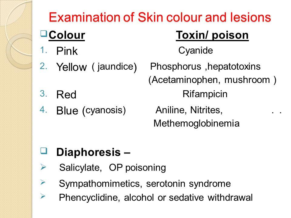 Examination of Skin colour and lesions  Colour Toxin/ poison 1. Pink Cyanide 2. Yellow ( jaundice ) Phosphorus,hepatotoxins (Acetaminophen, mushroom