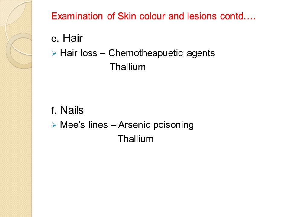 Examination of Skin colour and lesions contd…. Examination of Skin colour and lesions contd…. e. Hair  Hair loss – Chemotheapuetic agents Thallium f.