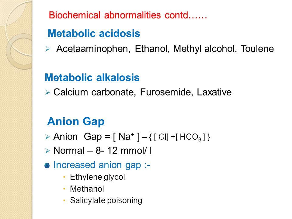 Biochemical abnormalities contd…… Metabolic acidosis  Acetaaminophen, Ethanol, Methyl alcohol, Toulene Metabolic alkalosis  Calcium carbonate, Furos