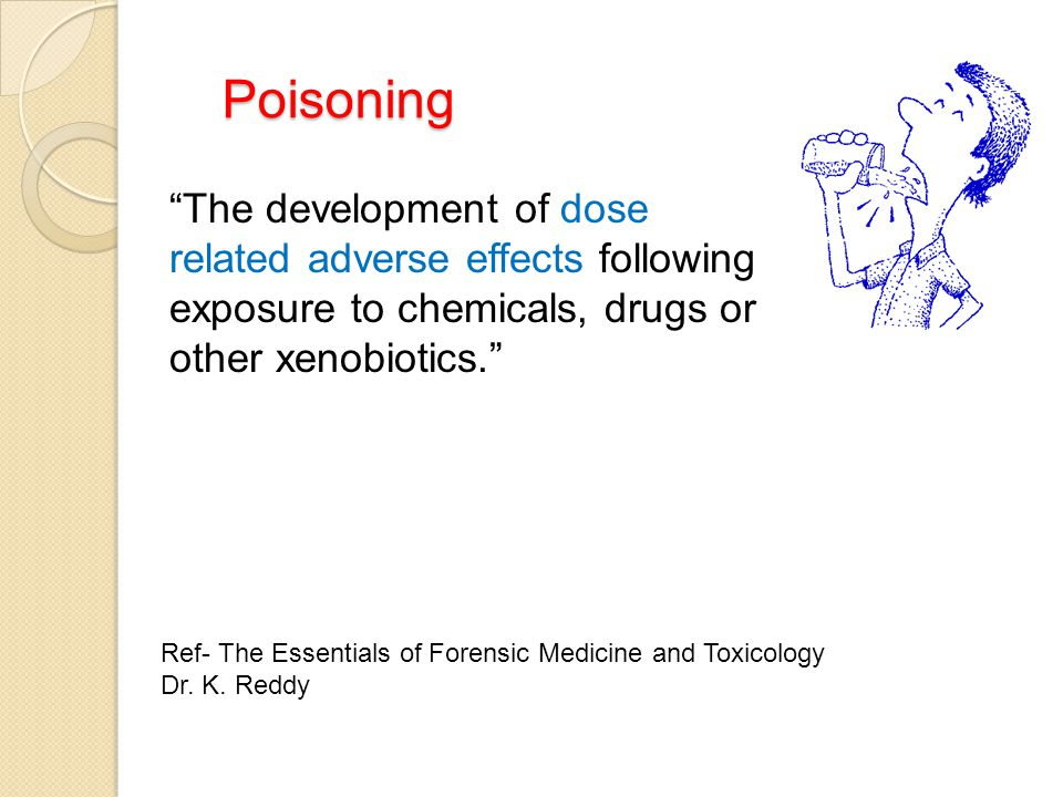 """Poisoning Poisoning """"The development of dose related adverse effects following exposure to chemicals, drugs or other xenobiotics."""" Ref- The Essentials"""