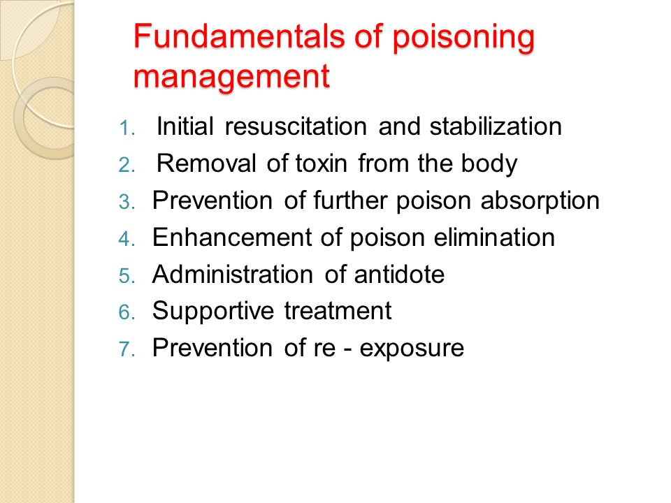 Fundamentals of poisoning management 1. Initial resuscitation and stabilization 2. Removal of toxin from the body 3. Prevention of further poison abso