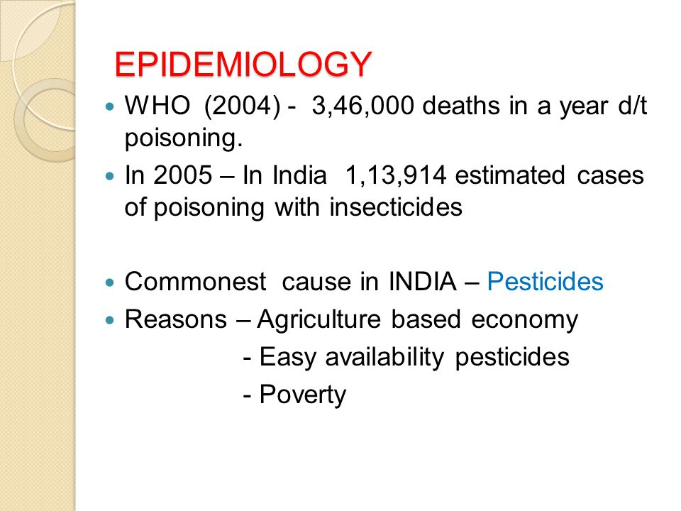 EPIDEMIOLOGY WHO (2004) - 3,46,000 deaths in a year d/t poisoning. In 2005 – In India 1,13,914 estimated cases of poisoning with insecticides Commones
