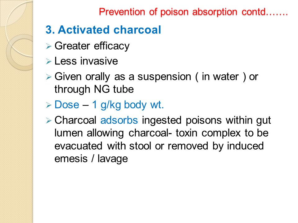 Prevention of poison absorption contd……. Prevention of poison absorption contd……. 3. Activated charcoal  Greater efficacy  Less invasive  Given ora