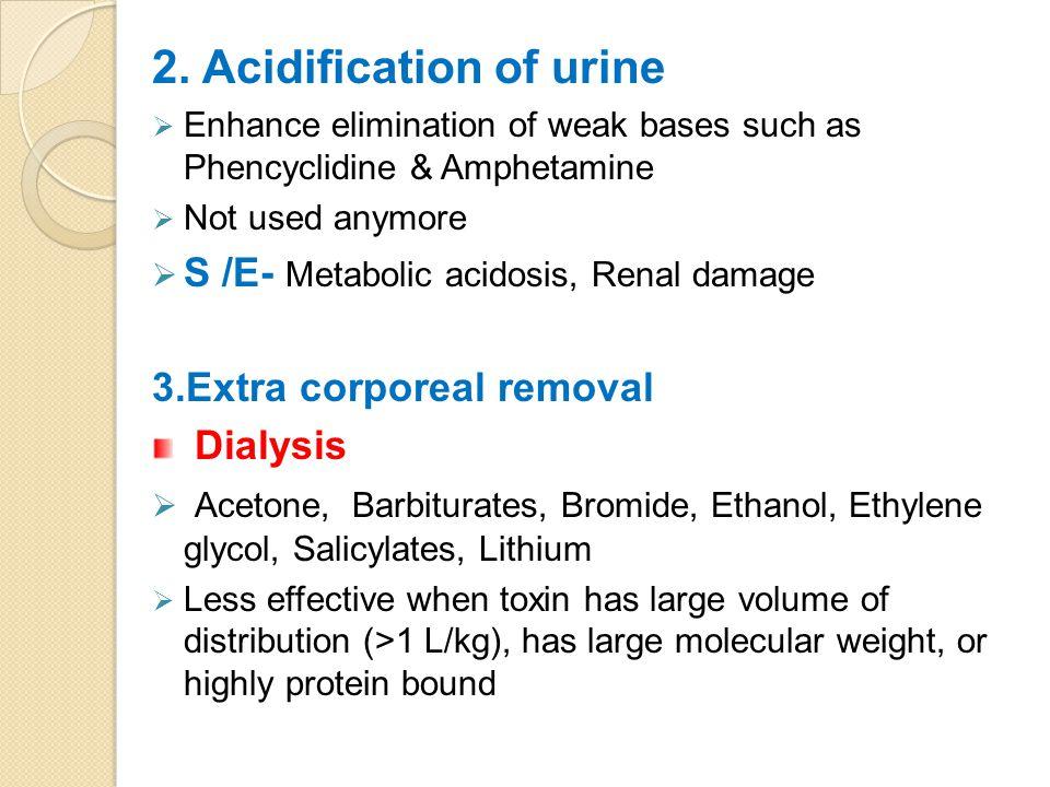 2. Acidification of urine  Enhance elimination of weak bases such as Phencyclidine & Amphetamine  Not used anymore  S /E- Metabolic acidosis, Renal