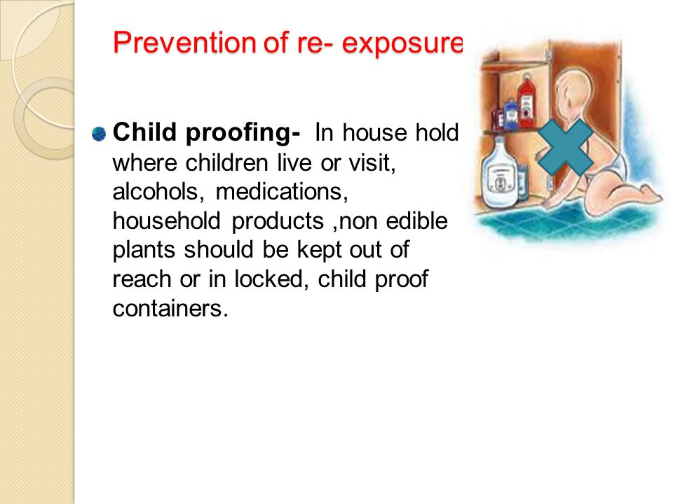 Prevention of re- exposure Child proofing- I n house hold where children live or visit, alcohols, medications, household products,non edible plants sh