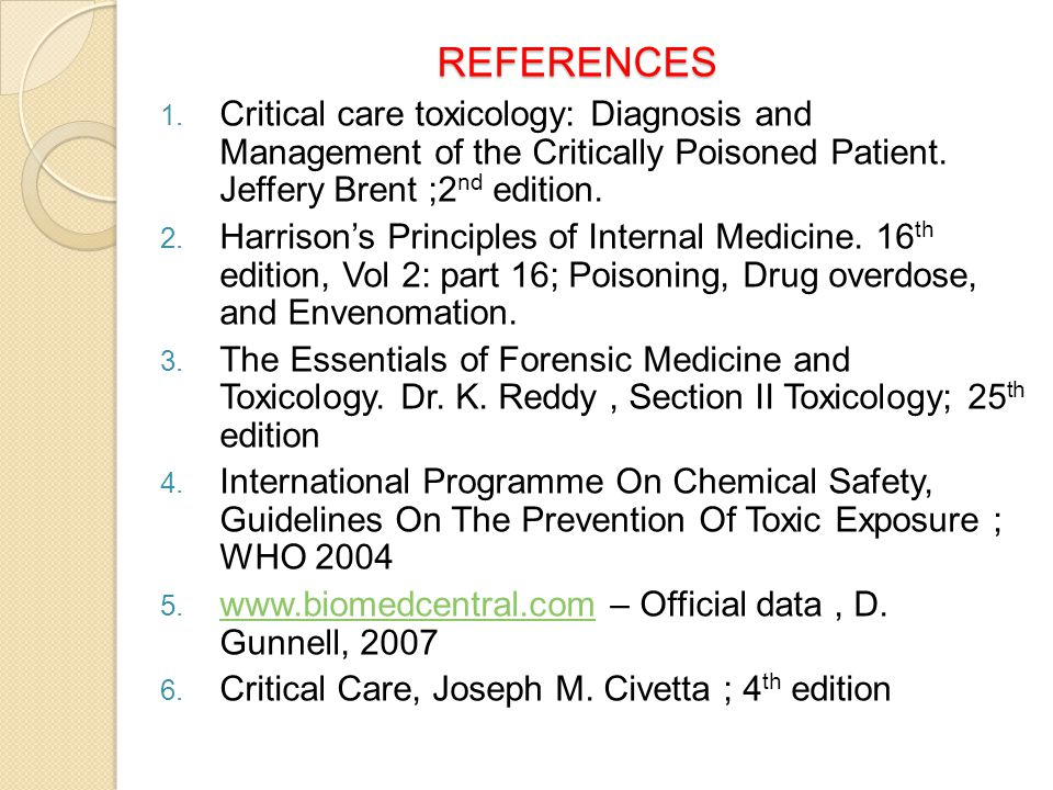 REFERENCES REFERENCES 1. Critical care toxicology: Diagnosis and Management of the Critically Poisoned Patient. Jeffery Brent ;2 nd edition. 2. Harris