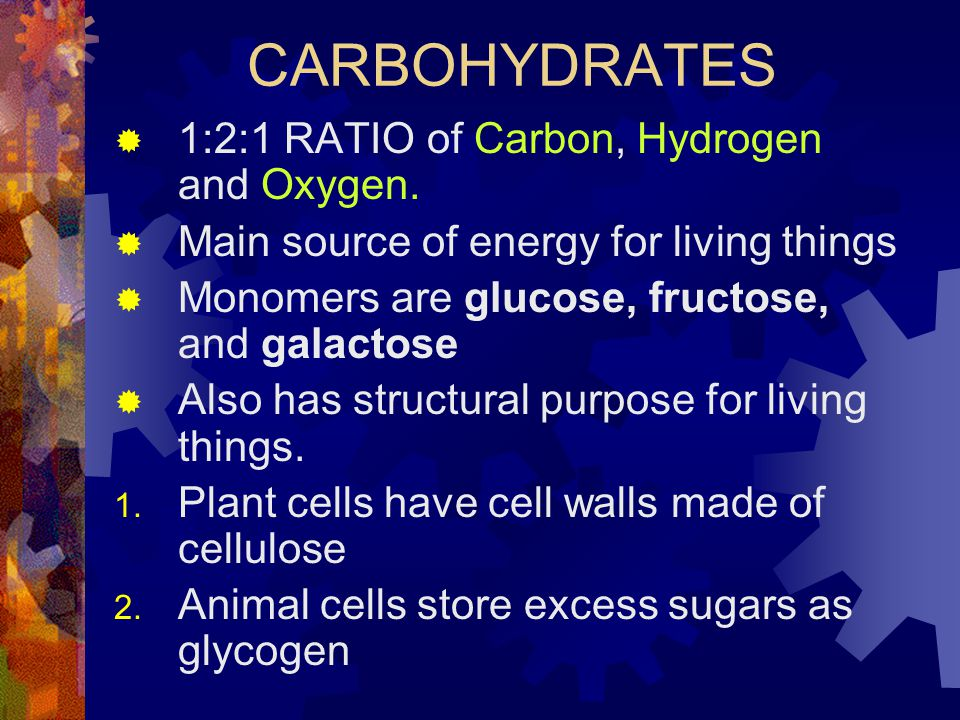 CARBOHYDRATES  1:2:1 RATIO of Carbon, Hydrogen and Oxygen.  Main source of energy for living things  Monomers are glucose, fructose, and galactose