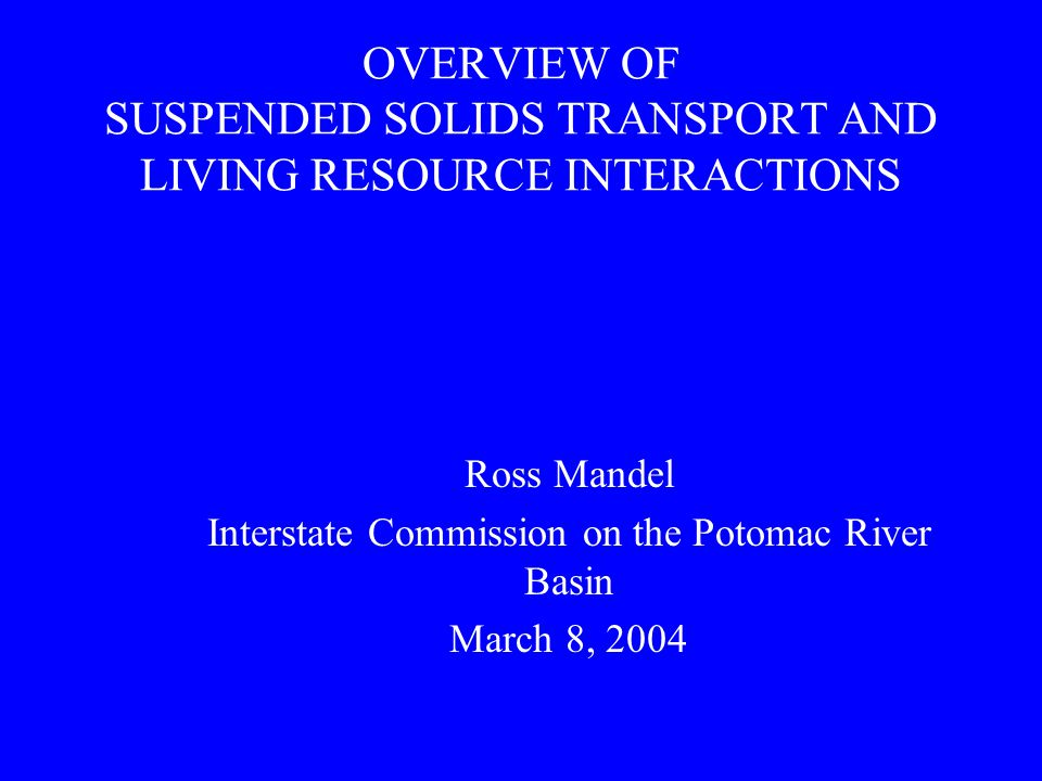 OVERVIEW OF SUSPENDED SOLIDS TRANSPORT AND LIVING RESOURCE INTERACTIONS Ross Mandel Interstate Commission on the Potomac River Basin March 8, 2004