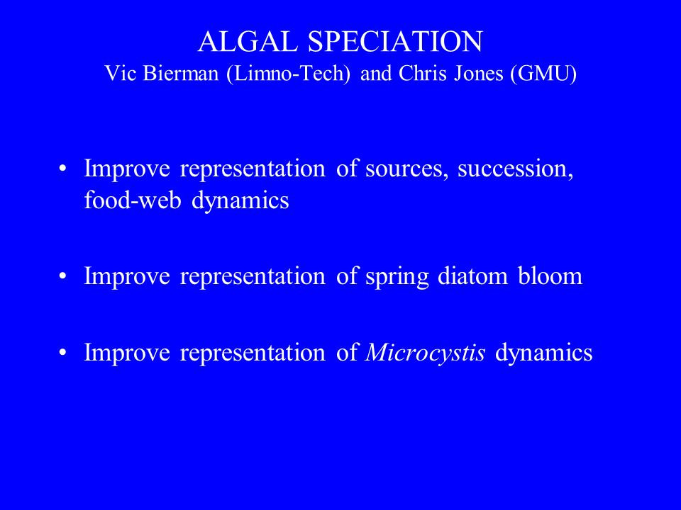 ALGAL SPECIATION Vic Bierman (Limno-Tech) and Chris Jones (GMU) Improve representation of sources, succession, food-web dynamics Improve representation of spring diatom bloom Improve representation of Microcystis dynamics
