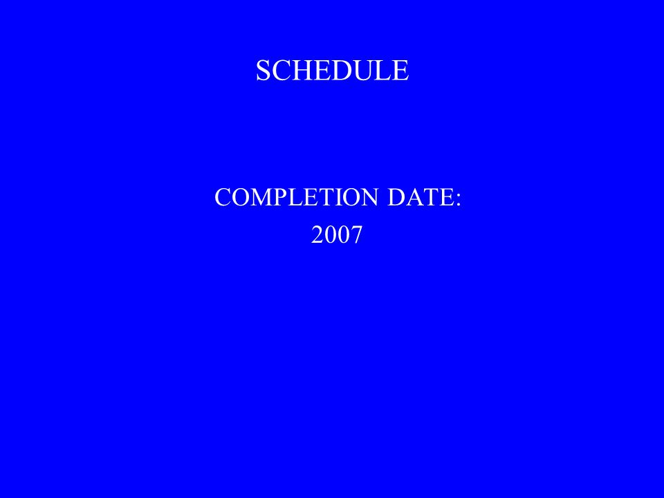 SCHEDULE COMPLETION DATE: 2007