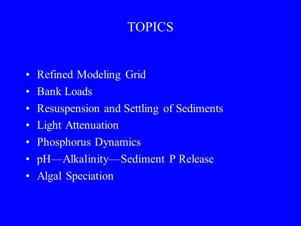 TOPICS Refined Modeling Grid Bank Loads Resuspension and Settling of Sediments Light Attenuation Phosphorus Dynamics pH—Alkalinity—Sediment P Release Algal Speciation