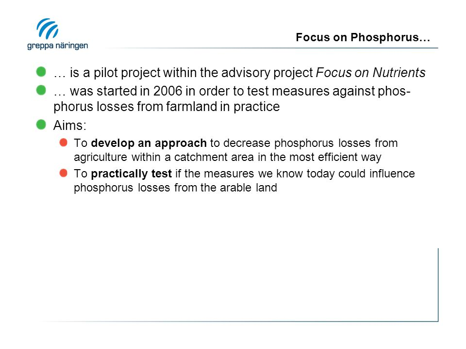 Focus on Phosphorus… … is a pilot project within the advisory project Focus on Nutrients … was started in 2006 in order to test measures against phos- phorus losses from farmland in practice Aims: To develop an approach to decrease phosphorus losses from agriculture within a catchment area in the most efficient way To practically test if the measures we know today could influence phosphorus losses from the arable land