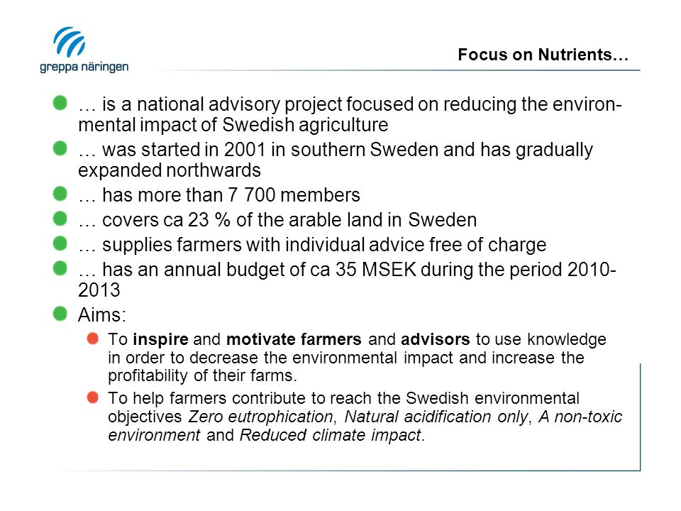 Focus on Nutrients… … is a national advisory project focused on reducing the environ- mental impact of Swedish agriculture … was started in 2001 in southern Sweden and has gradually expanded northwards … has more than 7 700 members … covers ca 23 % of the arable land in Sweden … supplies farmers with individual advice free of charge … has an annual budget of ca 35 MSEK during the period 2010- 2013 Aims: To inspire and motivate farmers and advisors to use knowledge in order to decrease the environmental impact and increase the profitability of their farms.