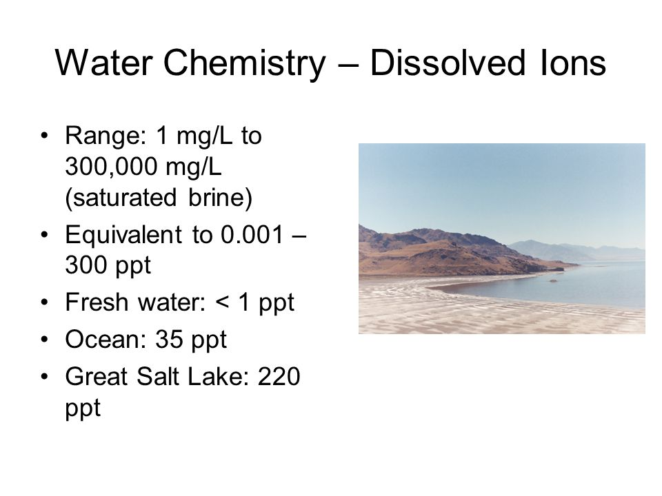 Water Chemistry – Dissolved Ions Range: 1 mg/L to 300,000 mg/L (saturated brine) Equivalent to 0.001 – 300 ppt Fresh water: < 1 ppt Ocean: 35 ppt Great Salt Lake: 220 ppt