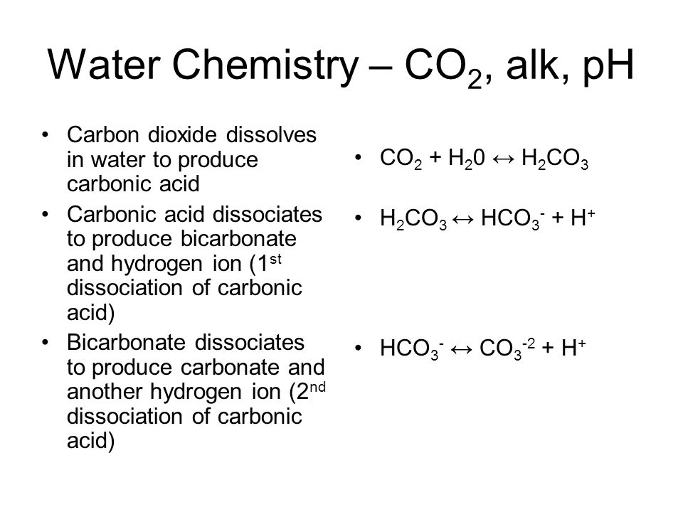 Water Chemistry – CO 2, alk, pH Carbon dioxide dissolves in water to produce carbonic acid Carbonic acid dissociates to produce bicarbonate and hydrogen ion (1 st dissociation of carbonic acid) Bicarbonate dissociates to produce carbonate and another hydrogen ion (2 nd dissociation of carbonic acid) CO 2 + H 2 0 ↔ H 2 CO 3 H 2 CO 3 ↔ HCO 3 - + H + HCO 3 - ↔ CO 3 -2 + H +