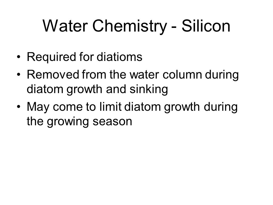 Water Chemistry - Silicon Required for diatioms Removed from the water column during diatom growth and sinking May come to limit diatom growth during the growing season