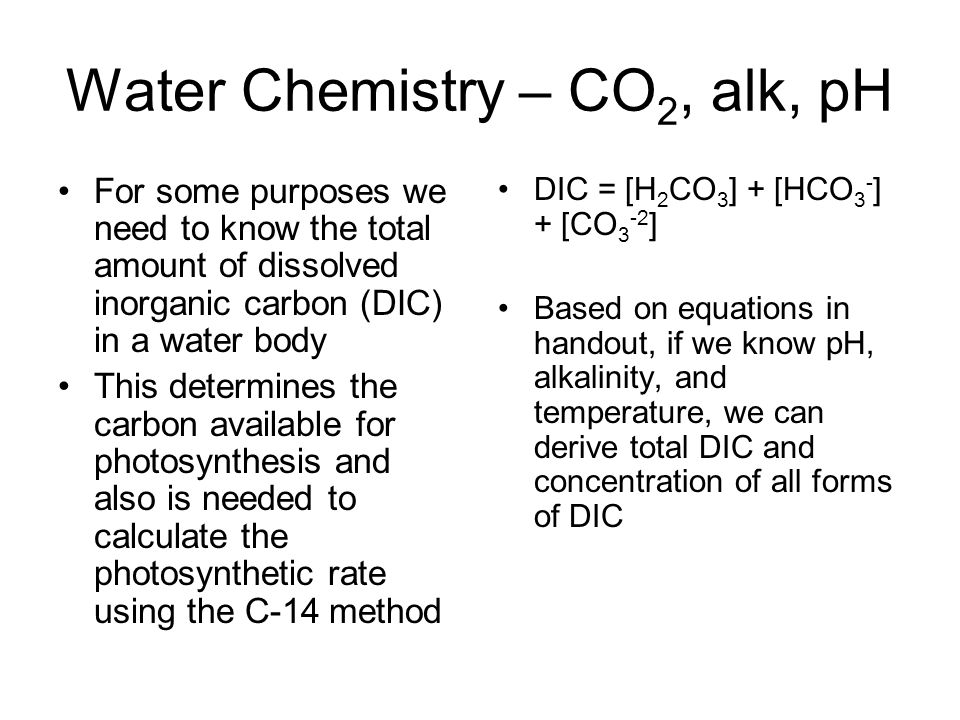Water Chemistry – CO 2, alk, pH For some purposes we need to know the total amount of dissolved inorganic carbon (DIC) in a water body This determines the carbon available for photosynthesis and also is needed to calculate the photosynthetic rate using the C-14 method DIC = [H 2 CO 3 ] + [HCO 3 - ] + [CO 3 -2 ] Based on equations in handout, if we know pH, alkalinity, and temperature, we can derive total DIC and concentration of all forms of DIC