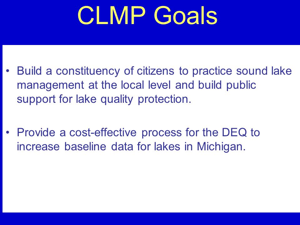 CLMP Goals Build a constituency of citizens to practice sound lake management at the local level and build public support for lake quality protection.