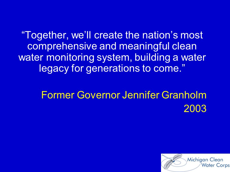 Together, we'll create the nation's most comprehensive and meaningful clean water monitoring system, building a water legacy for generations to come. Former Governor Jennifer Granholm 2003