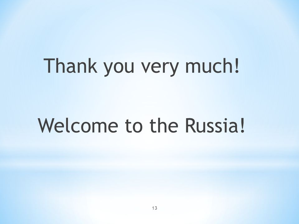 13 Thank you very much! Welcome to the Russia!