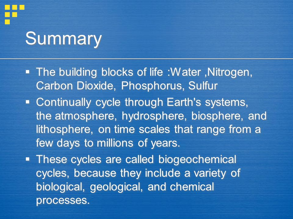 Summary  The building blocks of life :Water,Nitrogen, Carbon Dioxide, Phosphorus, Sulfur  Continually cycle through Earth's systems, the atmosphere,