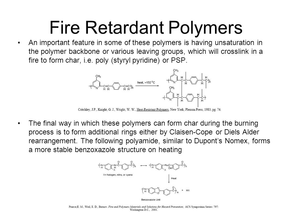 Fire Retardant Polymers An important feature in some of these polymers is having unsaturation in the polymer backbone or various leaving groups, which will crosslink in a fire to form char, i.e.
