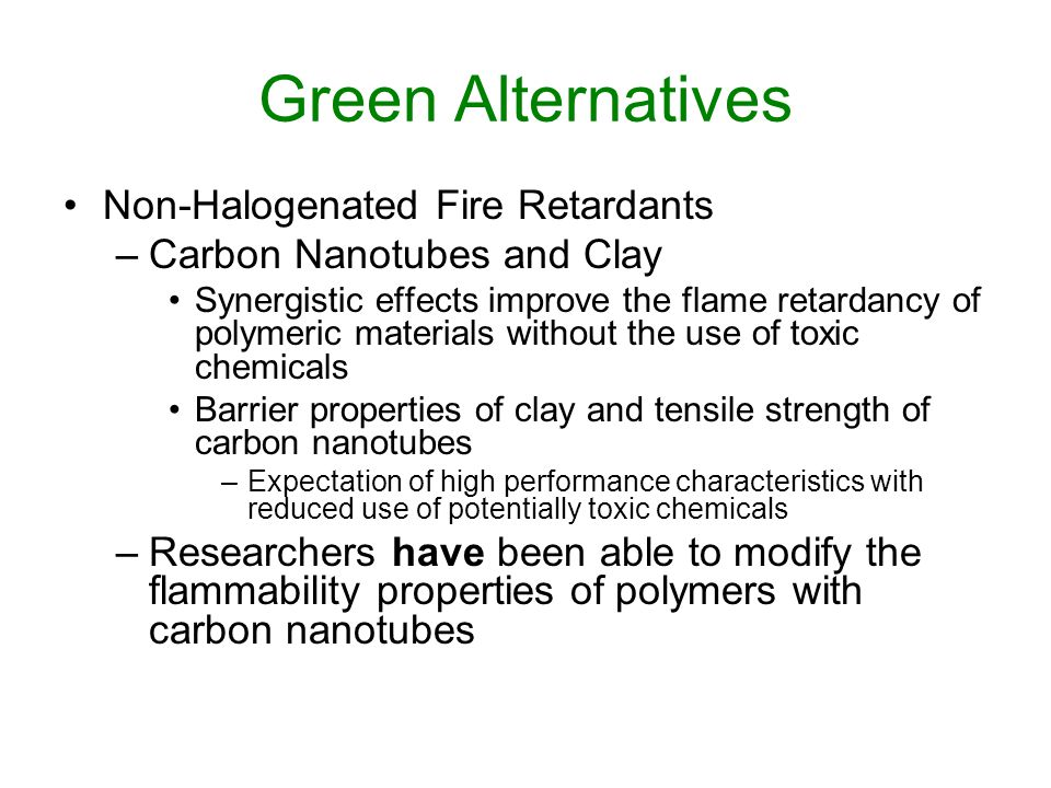 Green Alternatives Non-Halogenated Fire Retardants –Carbon Nanotubes and Clay Synergistic effects improve the flame retardancy of polymeric materials without the use of toxic chemicals Barrier properties of clay and tensile strength of carbon nanotubes –Expectation of high performance characteristics with reduced use of potentially toxic chemicals –Researchers have been able to modify the flammability properties of polymers with carbon nanotubes