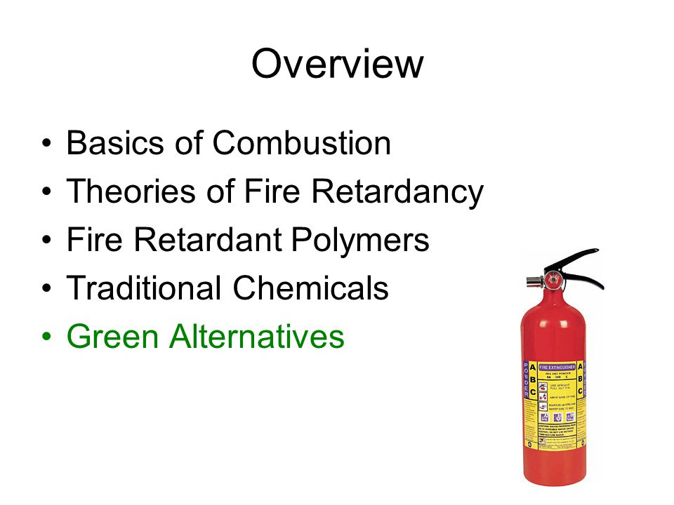 Overview Basics of Combustion Theories of Fire Retardancy Fire Retardant Polymers Traditional Chemicals Green Alternatives