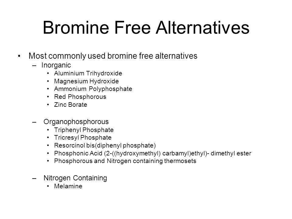 Bromine Free Alternatives Most commonly used bromine free alternatives –Inorganic Aluminium Trihydroxide Magnesium Hydroxide Ammonium Polyphosphate Red Phosphorous Zinc Borate – Organophosphorous Triphenyl Phosphate Tricresyl Phosphate Resorcinol bis(diphenyl phosphate) Phosphonic Acid (2-((hydroxymethyl) carbamyl)ethyl)- dimethyl ester Phosphorous and Nitrogen containing thermosets – Nitrogen Containing Melamine