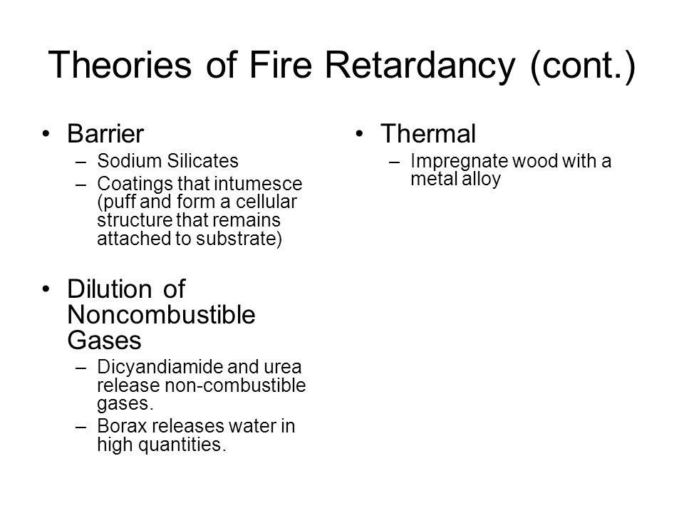 Theories of Fire Retardancy (cont.) Barrier –Sodium Silicates –Coatings that intumesce (puff and form a cellular structure that remains attached to substrate) Dilution of Noncombustible Gases –Dicyandiamide and urea release non-combustible gases.