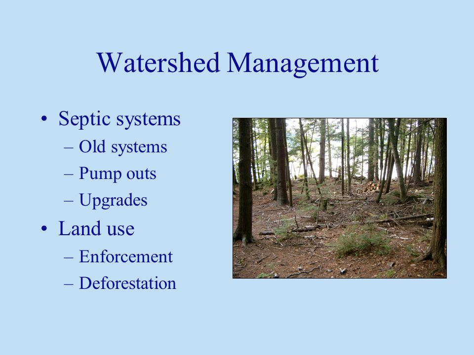 Watershed Management Septic systems –Old systems –Pump outs –Upgrades Land use –Enforcement –Deforestation