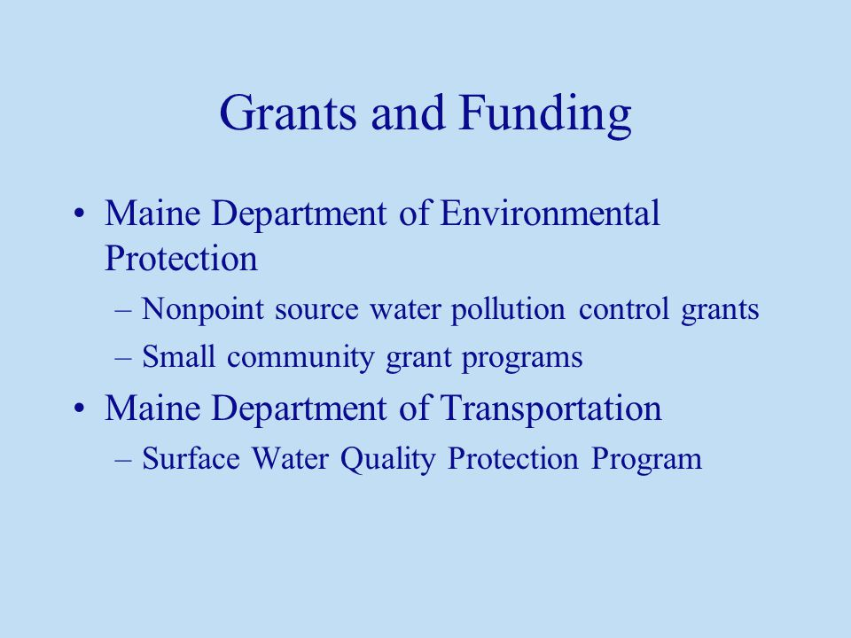 Grants and Funding Maine Department of Environmental Protection –Nonpoint source water pollution control grants –Small community grant programs Maine Department of Transportation –Surface Water Quality Protection Program
