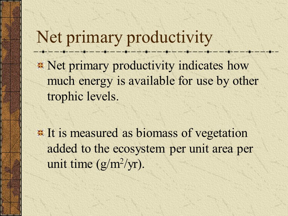 Net primary productivity Net primary productivity indicates how much energy is available for use by other trophic levels.