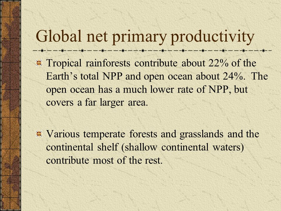 Global net primary productivity Tropical rainforests contribute about 22% of the Earth's total NPP and open ocean about 24%.