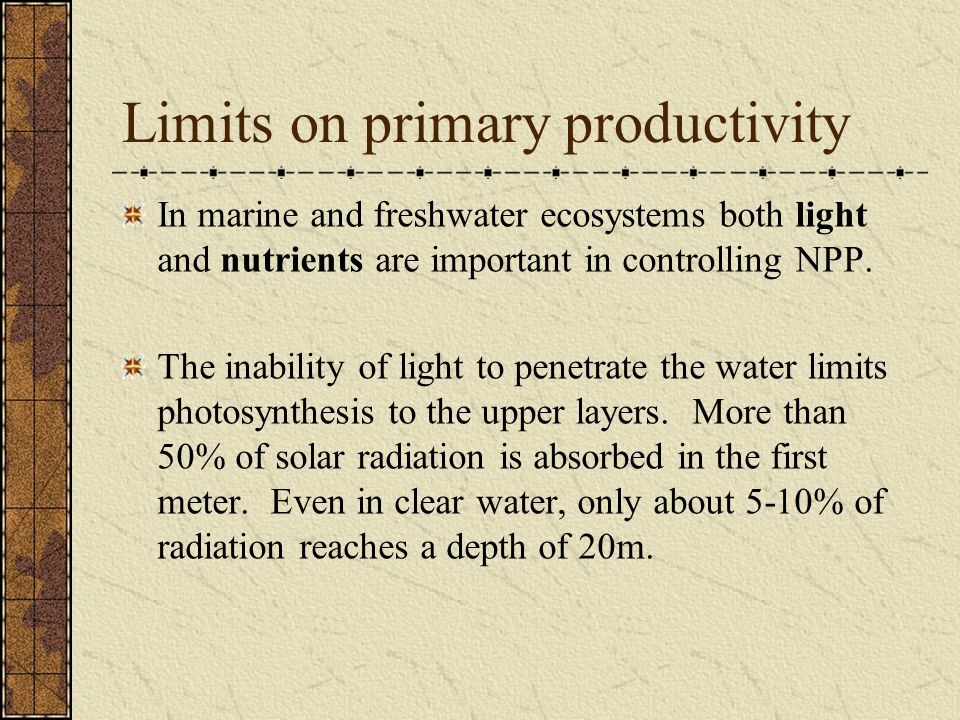 Limits on primary productivity In marine and freshwater ecosystems both light and nutrients are important in controlling NPP.