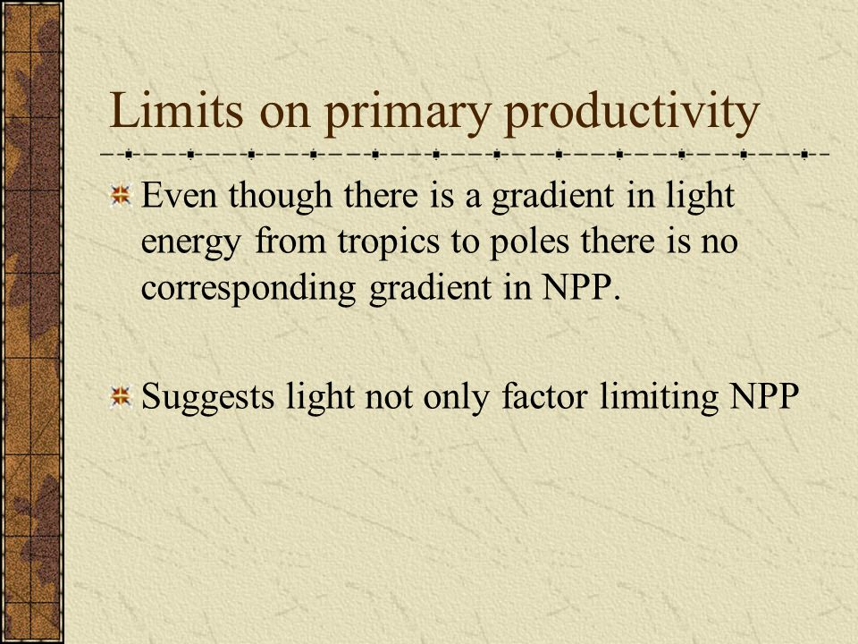 Limits on primary productivity Even though there is a gradient in light energy from tropics to poles there is no corresponding gradient in NPP.